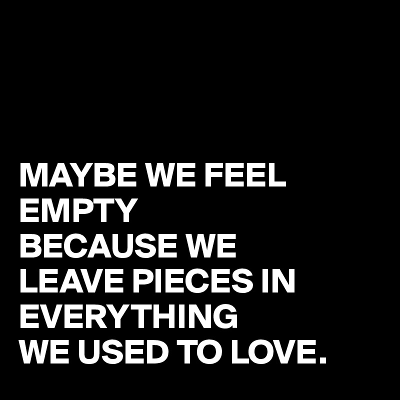 MAYBE WE FEEL EMPTY BECAUSE WE  LEAVE PIECES IN EVERYTHING WE USED TO LOVE.