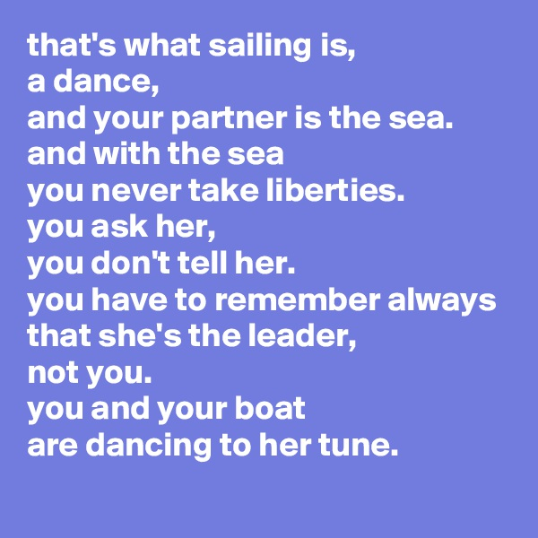 that's what sailing is, a dance, and your partner is the sea. and with the sea you never take liberties. you ask her, you don't tell her. you have to remember always that she's the leader, not you. you and your boat are dancing to her tune.