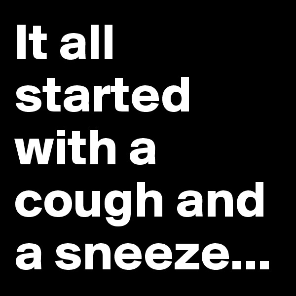 It all started with a cough and a sneeze...