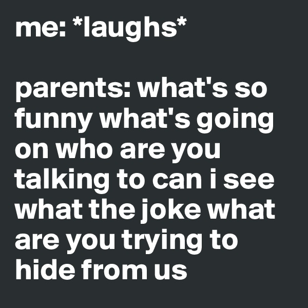 me: *laughs*  parents: what's so funny what's going on who are you talking to can i see what the joke what are you trying to hide from us
