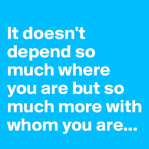 It doesn't depend so much where you are but so much more with whom you are...