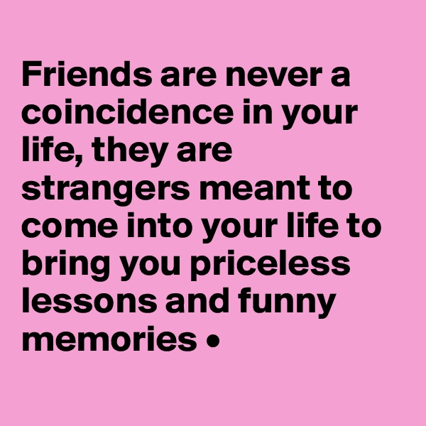 Friends are never a coincidence in your life, they are strangers meant to come into your life to bring you priceless lessons and funny memories •
