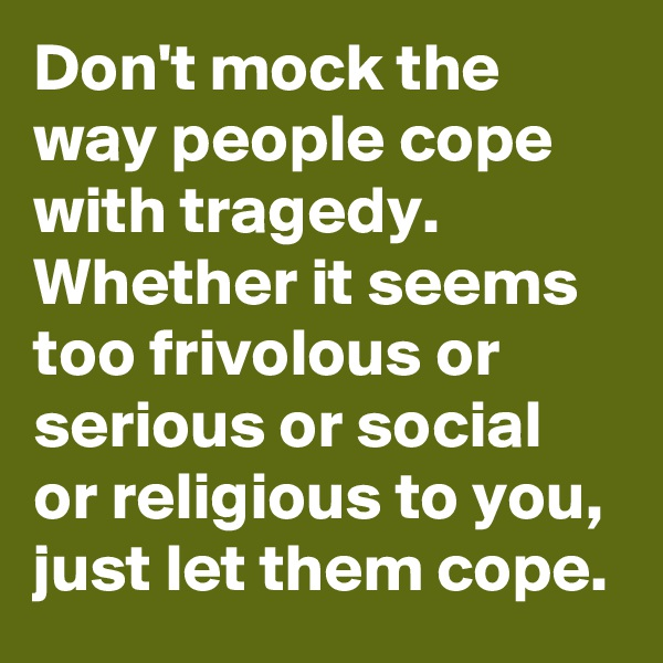 Don't mock the way people cope with tragedy. Whether it seems too frivolous or serious or social or religious to you, just let them cope.