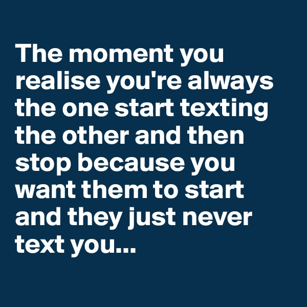 The moment you realise you're always the one start texting the other and then stop because you want them to start and they just never text you...