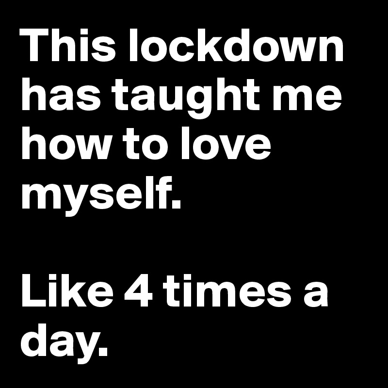 This lockdown has taught me how to love myself.  Like 4 times a day.