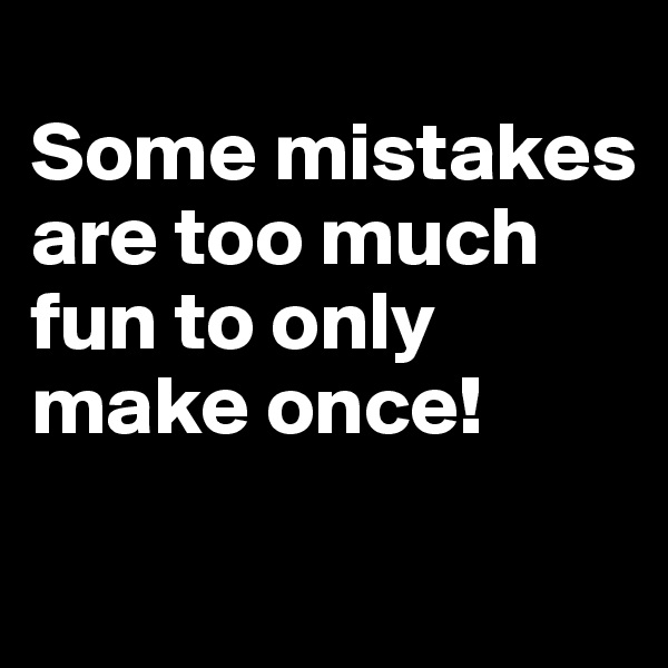 Some mistakes are too much fun to only make once!