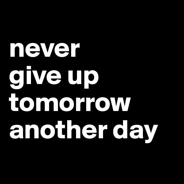 never  give up tomorrow another day