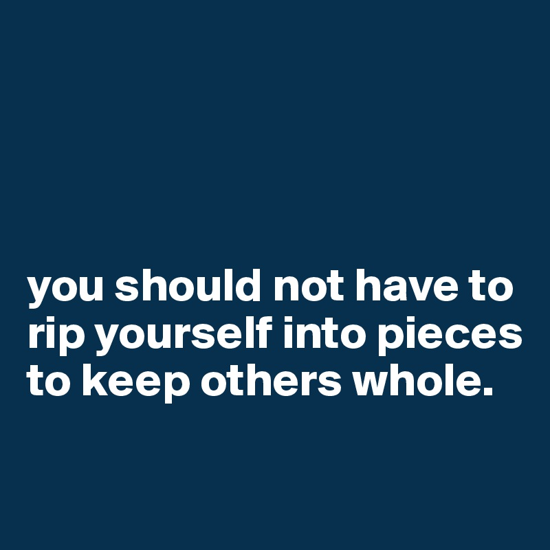 you should not have to rip yourself into pieces to keep others whole.