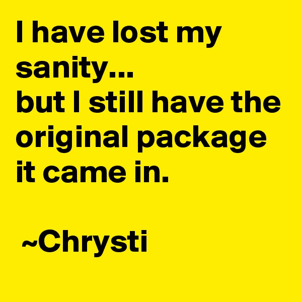 I have lost my sanity...  but I still have the original package it came in.   ~Chrysti