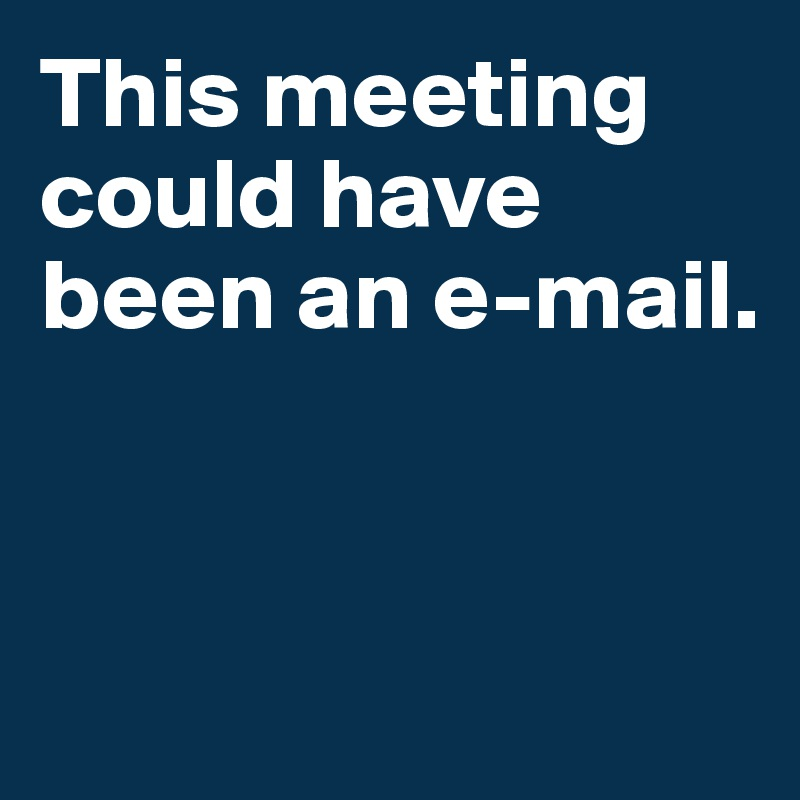 This meeting could have been an e-mail.