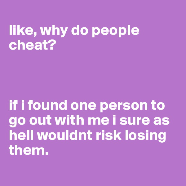 like, why do people cheat?    if i found one person to go out with me i sure as hell wouldnt risk losing them.