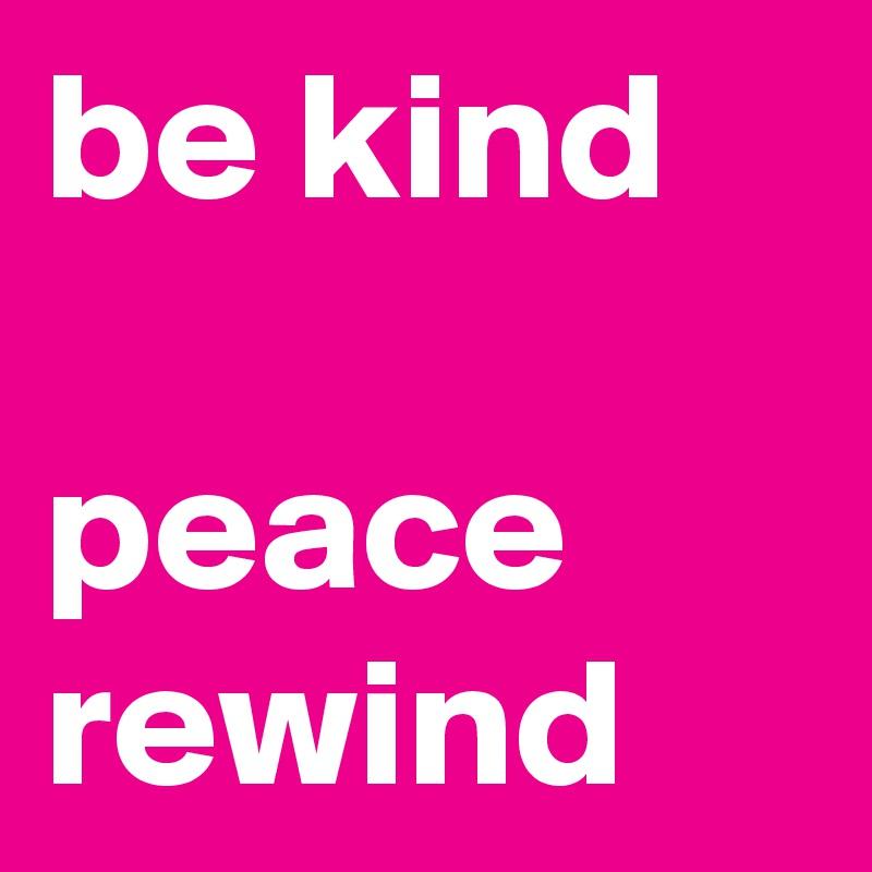 be kind  peace rewind