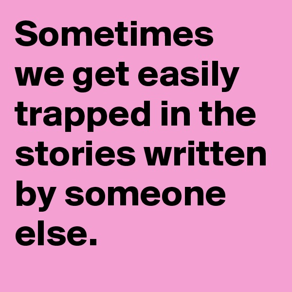 Sometimes we get easily trapped in the stories written by someone else.