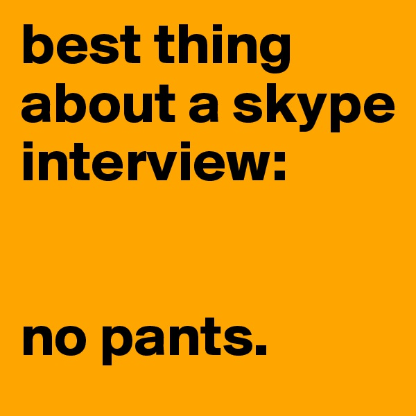 best thing about a skype interview:   no pants.
