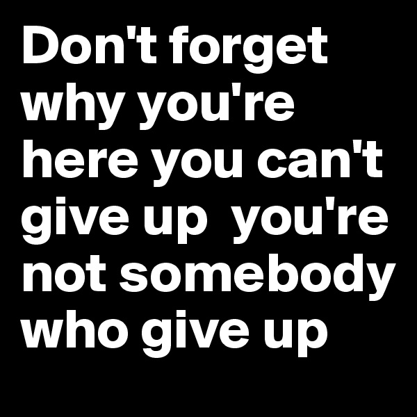 Don't forget why you're here you can't give up  you're not somebody who give up