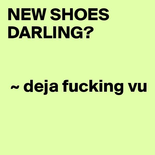 NEW SHOES DARLING?              ~ deja fucking vu