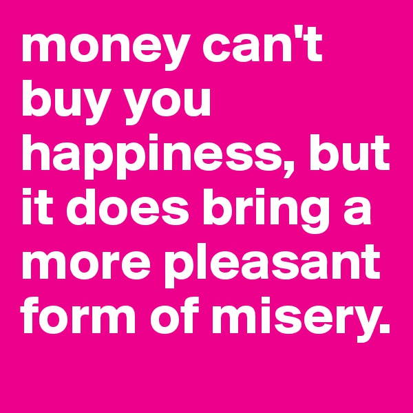 money can't buy you happiness, but it does bring a more pleasant form of misery.