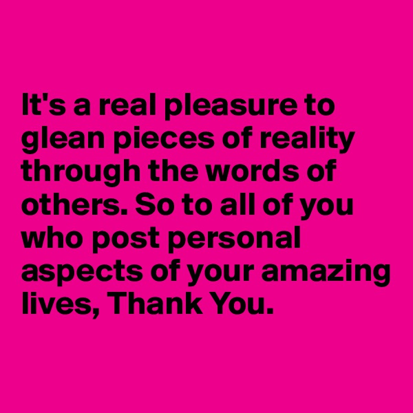 It's a real pleasure to glean pieces of reality through the words of others. So to all of you who post personal aspects of your amazing lives, Thank You.