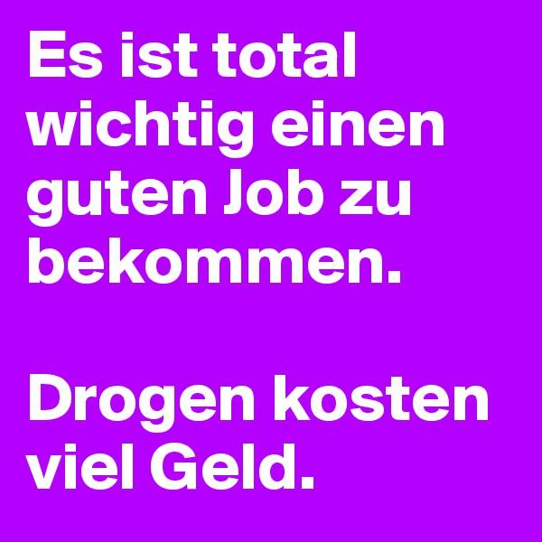 Es ist total wichtig einen guten Job zu bekommen.  Drogen kosten viel Geld.