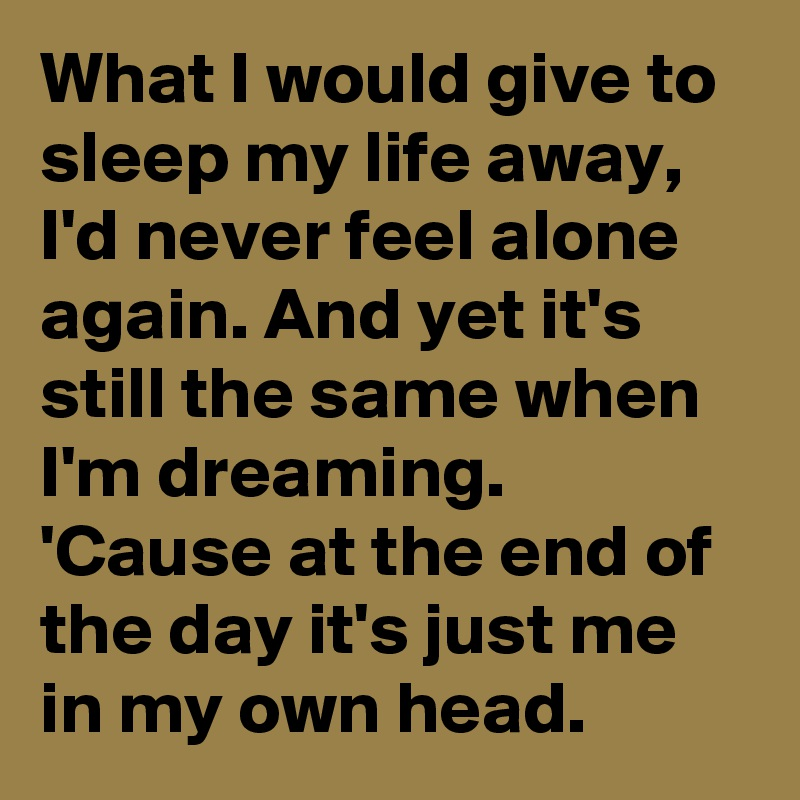 What I Would Give To Sleep My Life Away, I'd Never Feel