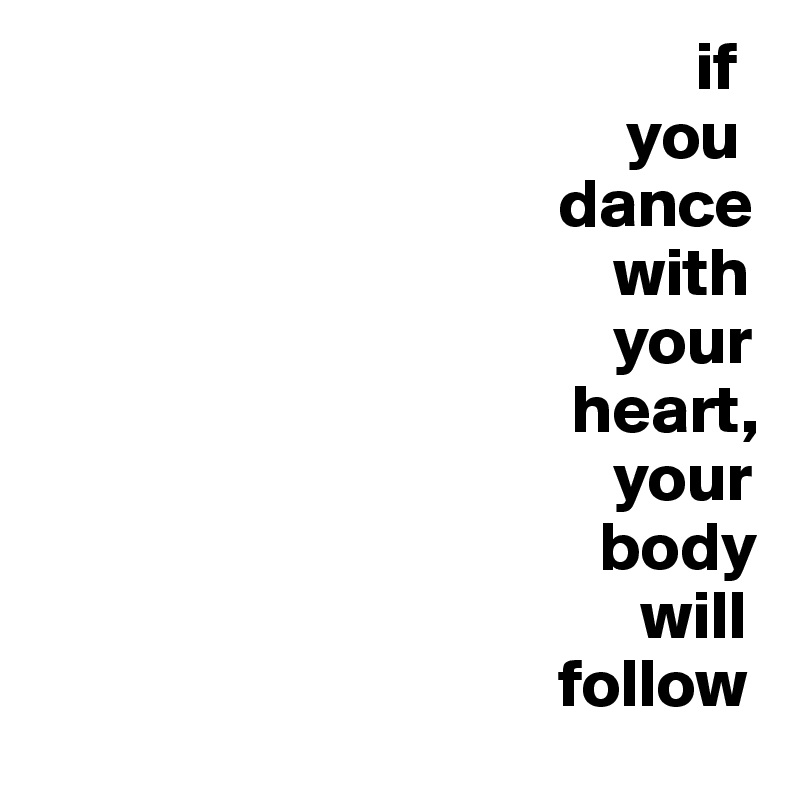 if                                            you                                       dance                                           with                                           your                                        heart,                                           your                                          body                                              will                                       follow