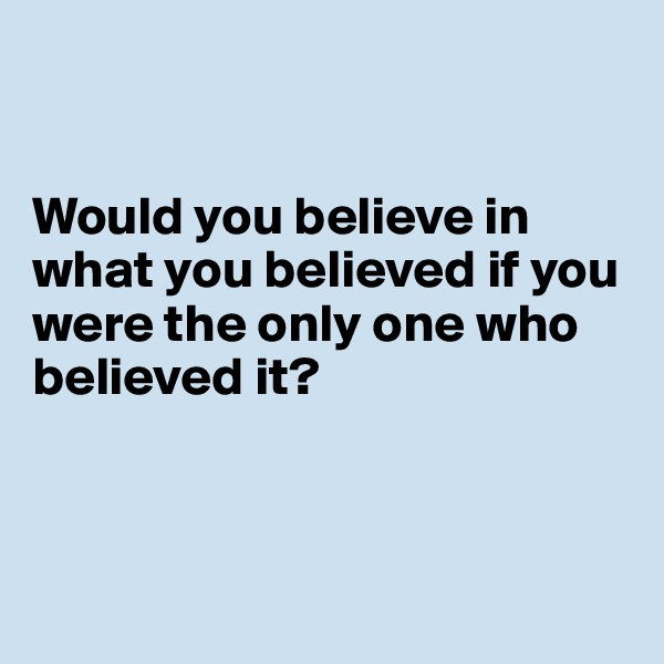 Would you believe in what you believed if you were the only one who believed it?
