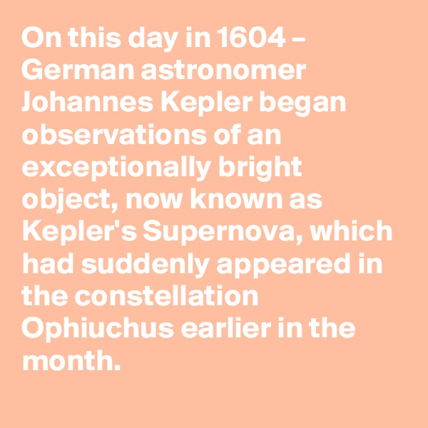 On this day in 1604 – German astronomer Johannes Kepler began observations of an exceptionally bright object, now known as Kepler's Supernova, which had suddenly appeared in the constellation Ophiuchus earlier in the month.