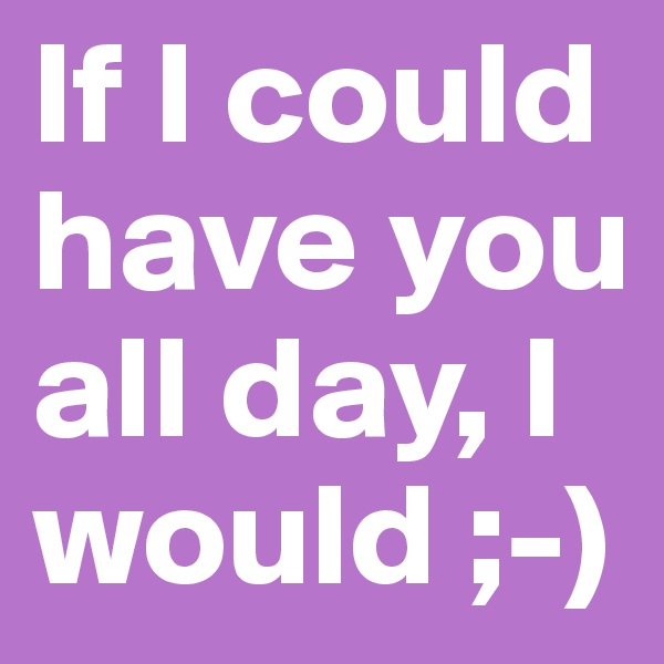 If I could have you all day, I would ;-)