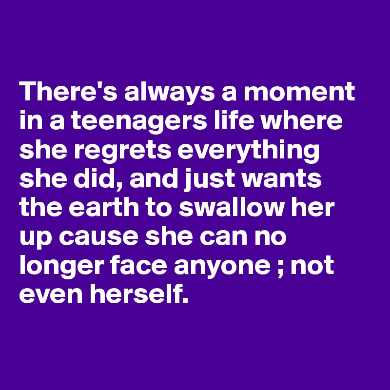 There's always a moment in a teenagers life where she regrets everything she did, and just wants the earth to swallow her up cause she can no longer face anyone ; not even herself.