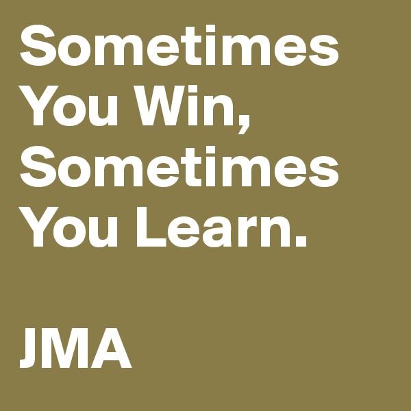 Sometimes You Win, Sometimes You Learn.  JMA