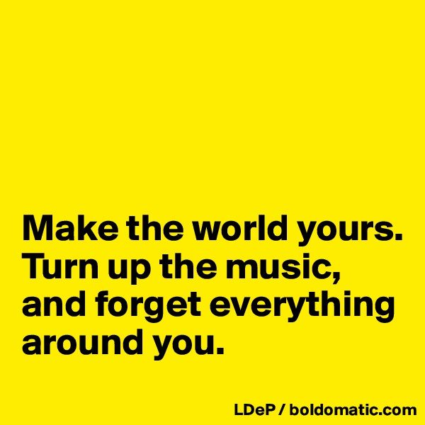 Make the world yours. Turn up the music, and forget everything around you.