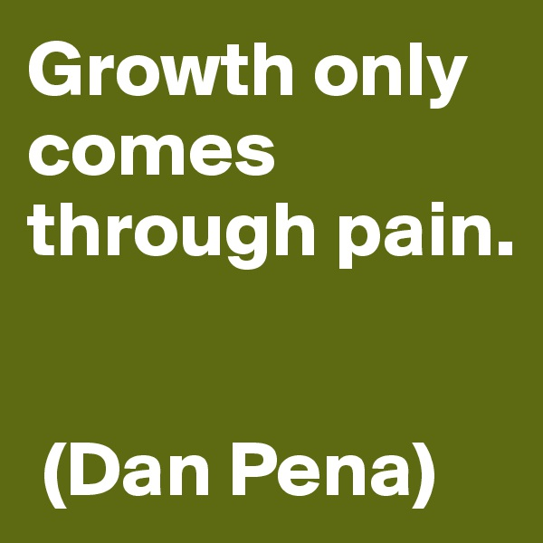 Growth only comes through pain.    (Dan Pena)