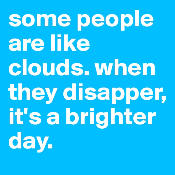 some people are like clouds. when they disapper, it's a brighter day.