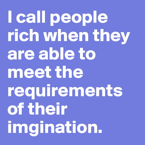 I call people rich when they are able to meet the requirements of their imgination.