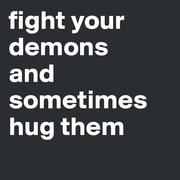 fight your demons and sometimes hug them
