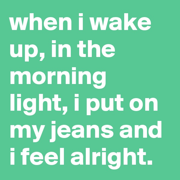 when i wake up, in the morning light, i put on my jeans and i feel alright.