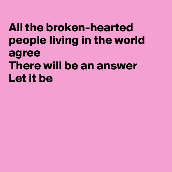 All the broken-hearted people living in the world agree There will be an answer Let it be