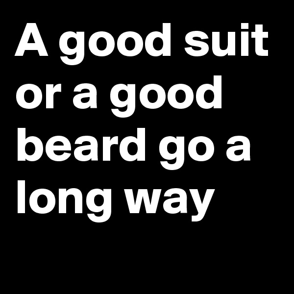 A good suit or a good beard go a long way