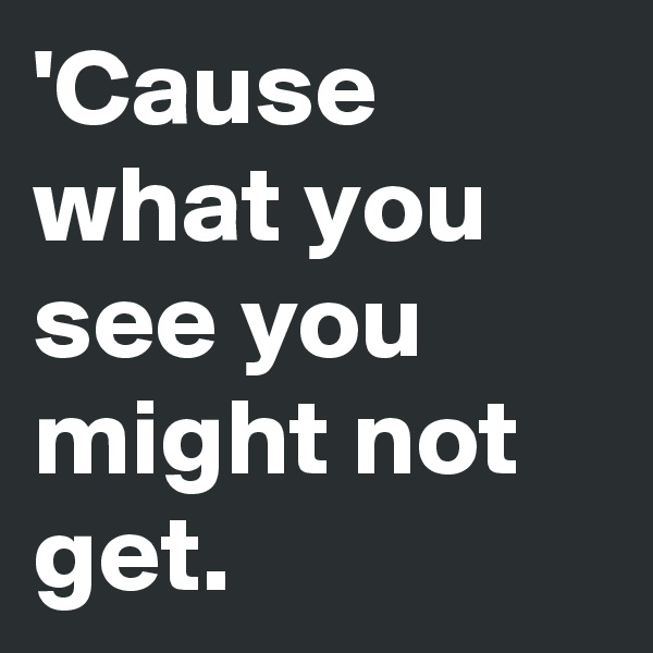 'Cause what you see you might not get.