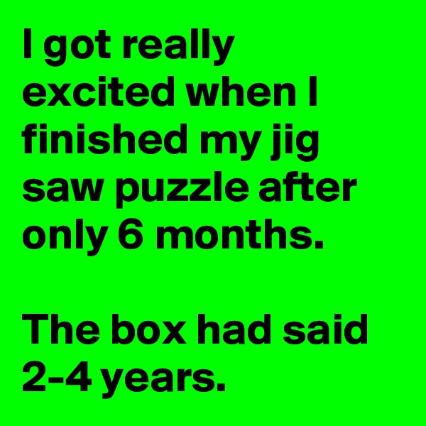 I got really excited when I finished my jig saw puzzle after only 6 months.  The box had said 2-4 years.