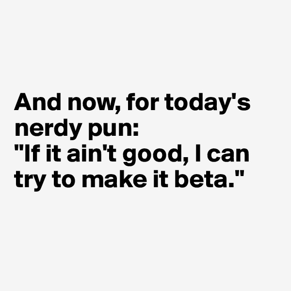 "And now, for today's nerdy pun:  ""If it ain't good, I can try to make it beta."""