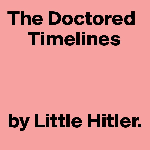 The Doctored          Timelines     by Little Hitler.