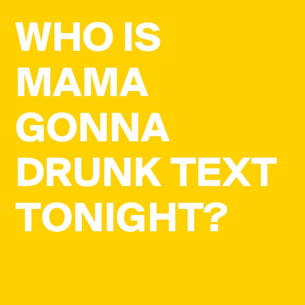 WHO IS MAMA GONNA DRUNK TEXT TONIGHT?