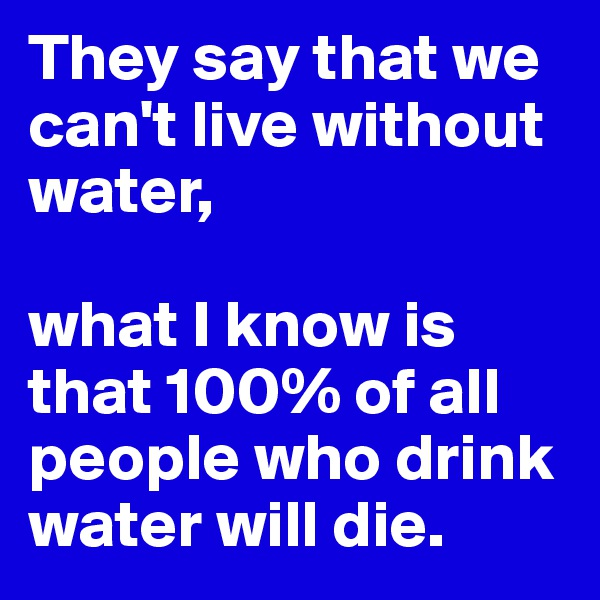 They say that we can't live without water,  what I know is that 100% of all people who drink water will die.