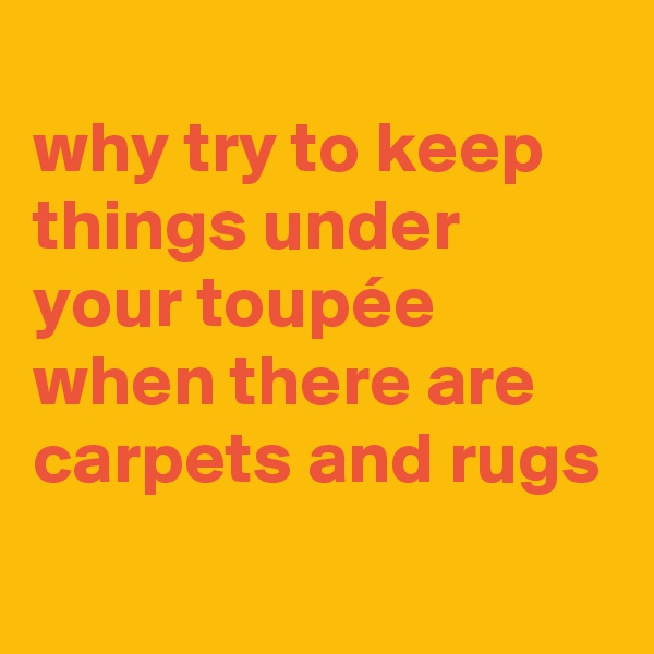 why try to keep things under your toupée when there are carpets and rugs