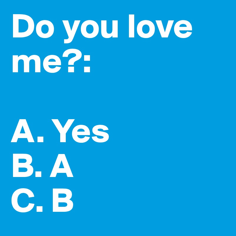 Do you love me?:  A. Yes B. A C. B