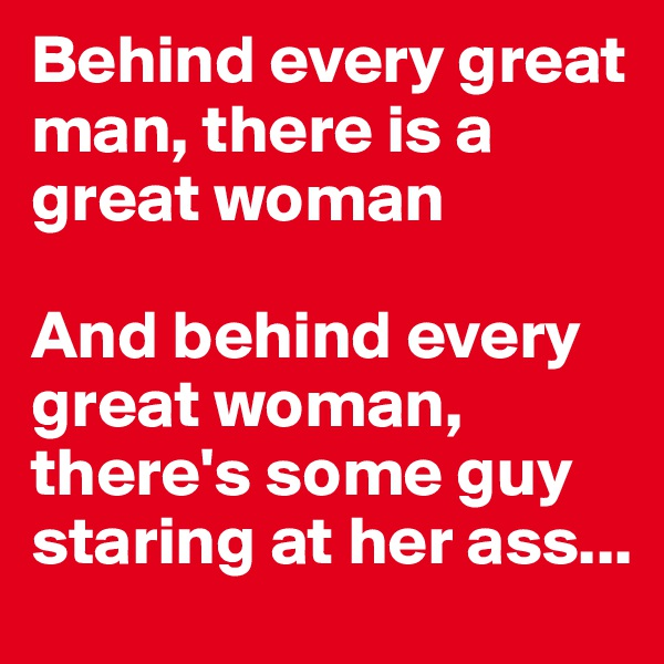 Behind every great man, there is a great woman  And behind every great woman, there's some guy staring at her ass...