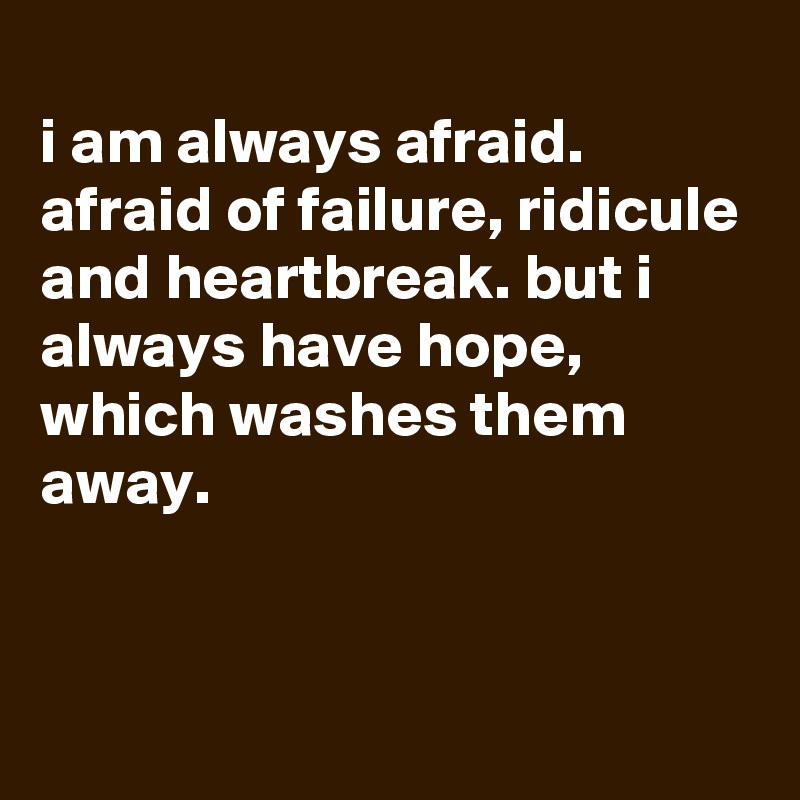 i am always afraid. afraid of failure, ridicule and heartbreak. but i always have hope, which washes them away.
