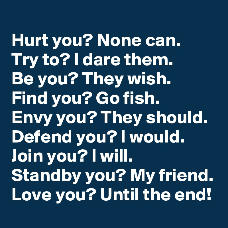 Hurt you? None can. Try to? I dare them. Be you? They wish. Find you? Go fish. Envy you? They should. Defend you? I would. Join you? I will. Standby you? My friend. Love you? Until the end!