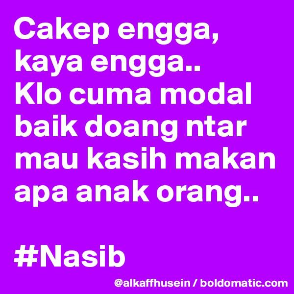 Cakep engga, kaya engga..  Klo cuma modal baik doang ntar mau kasih makan apa anak orang..  #Nasib